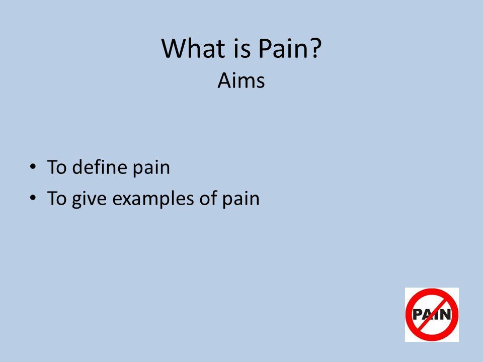 What is Pain? Aims To define pain To give examples of pain