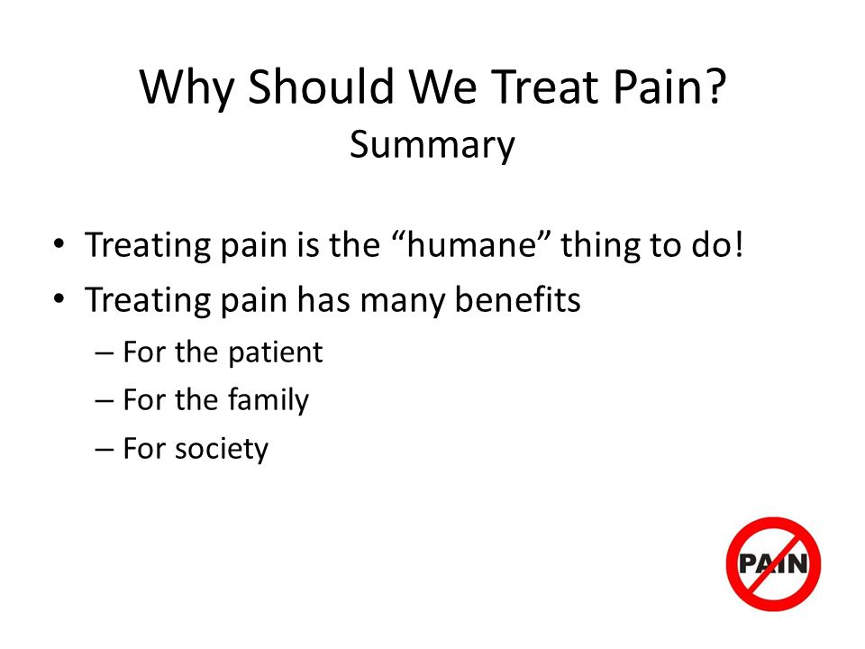Why Should We Treat Pain.Summary Treating pain is the humane thing to do.