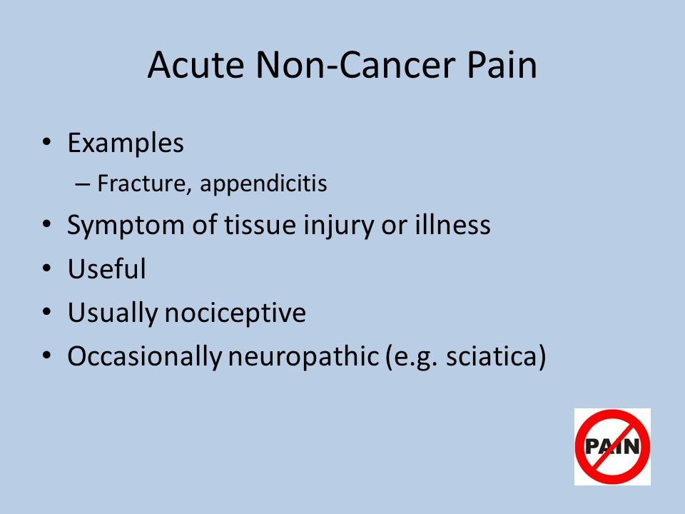 Acute Non-Cancer Pain Examples – Fracture, appendicitis Symptom of tissue injury or illness Useful Usually nociceptive Occasionally neuropathic (e.g.