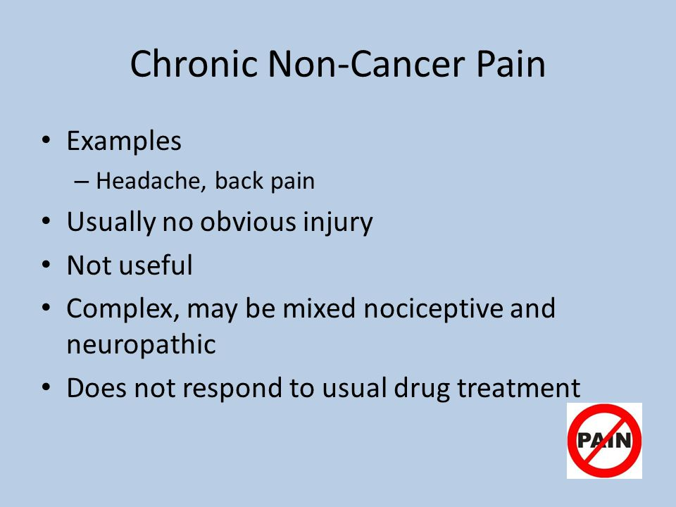 Chronic Non-Cancer Pain Examples – Headache, back pain Usually no obvious injury Not useful Complex, may be mixed nociceptive and neuropathic Does not respond to usual drug treatment