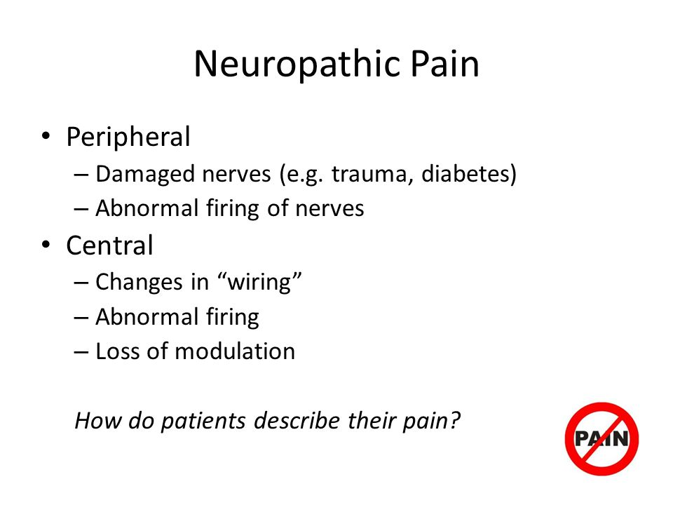 Neuropathic Pain Peripheral – Damaged nerves (e.g. trauma, diabetes) – Abnormal firing of nerves Central – Changes in wiring – Abnormal firing – Loss