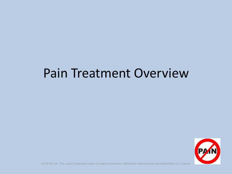 Pain Treatment Overview CC BY-NC-SA: This work is licensed under a Creative Commons Attribution-NonCommerical-ShareAlike 3.0 License.