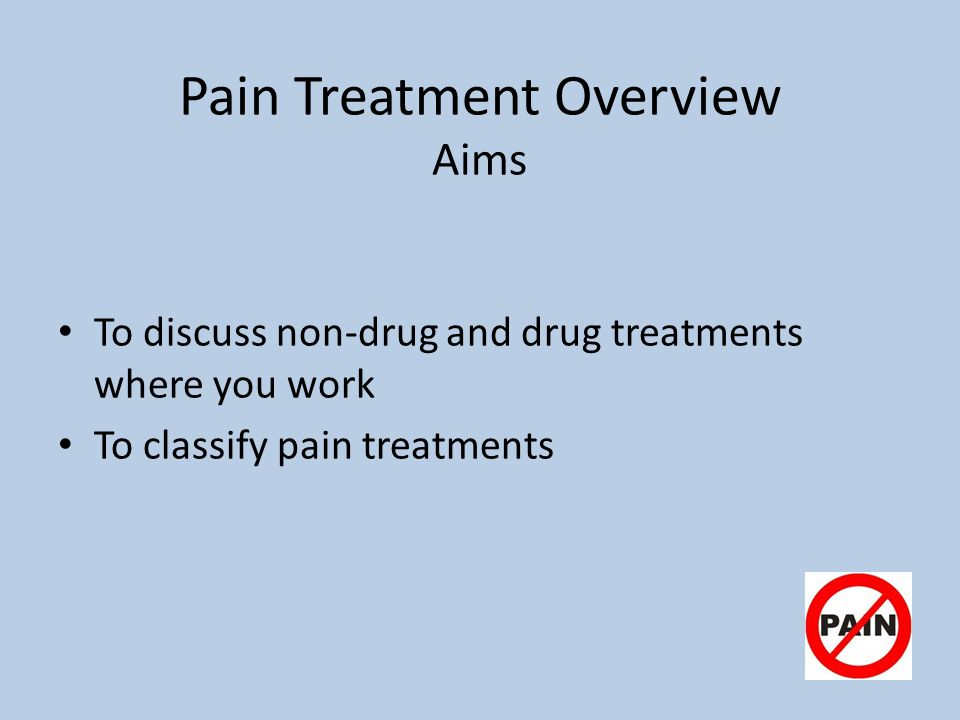 Pain Treatment Overview Aims To discuss non-drug and drug treatments where you work To classify pain treatments