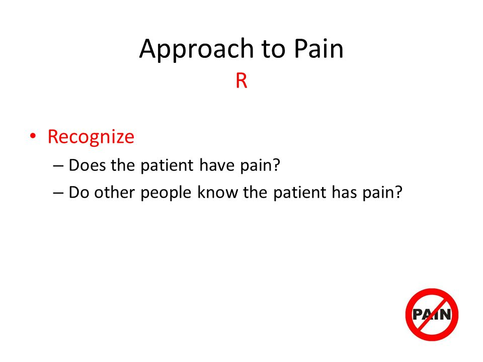 Approach to Pain R Recognize – Does the patient have pain.
