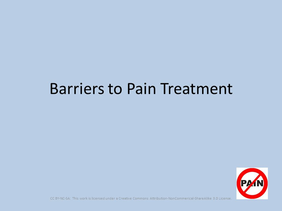 Barriers to Pain Treatment CC BY-NC-SA: This work is licensed under a Creative Commons Attribution-NonCommerical-ShareAlike 3.0 License.