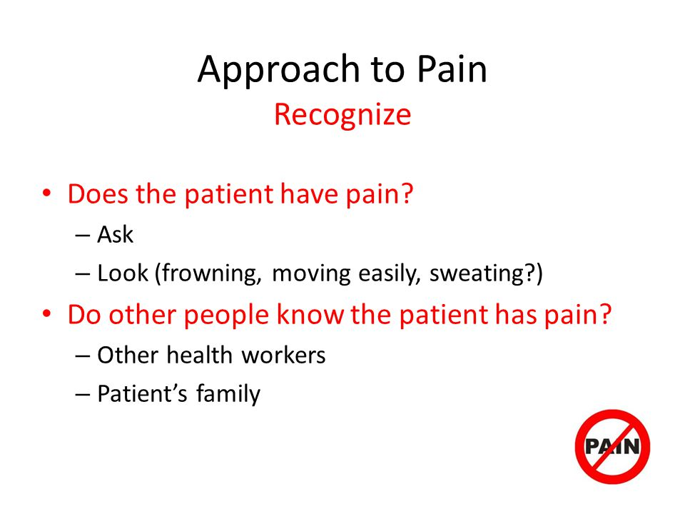 Approach to Pain Recognize Does the patient have pain.