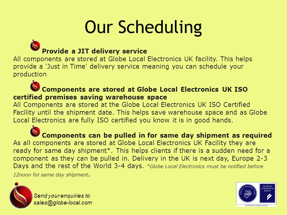 Provide a JIT delivery service All components are stored at Globe Local Electronics UK facility.
