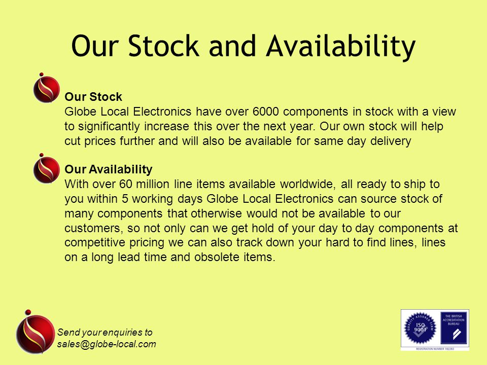 Our Stock and Availability Send your enquiries to sales@globe-local.com Our Stock Globe Local Electronics have over 6000 components in stock with a view to significantly increase this over the next year.