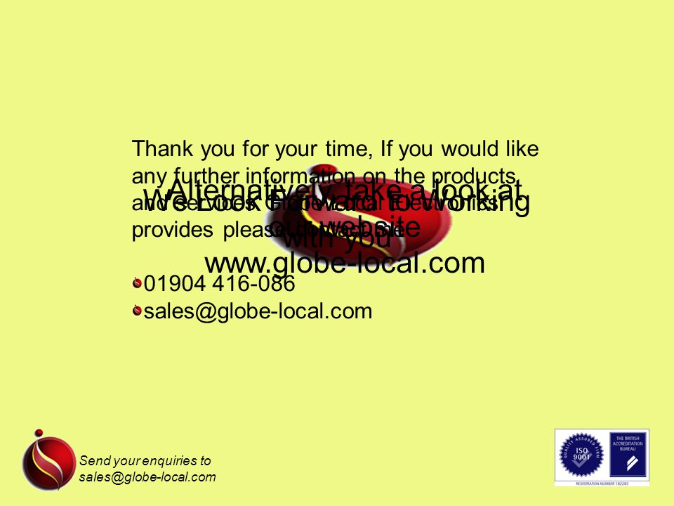 Send your enquiries to sales@globe-local.com Thank you for your time, If you would like any further information on the products and services Globe Local Electronics provides please contact me 01904 416-086 sales@globe-local.com Alternatively, take a look at our website www.globe-local.com We Look Forward to Working with you