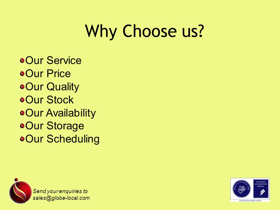 Why Choose us? Send your enquiries to sales@globe-local.com Our Service Our Price Our Quality Our Stock Our Availability Our Storage Our Scheduling