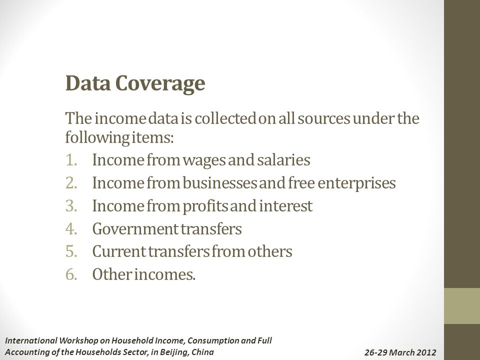 Data Coverage The income data is collected on all sources under the following items: 1.Income from wages and salaries 2.Income from businesses and free enterprises 3.Income from profits and interest 4.Government transfers 5.Current transfers from others 6.Other incomes.