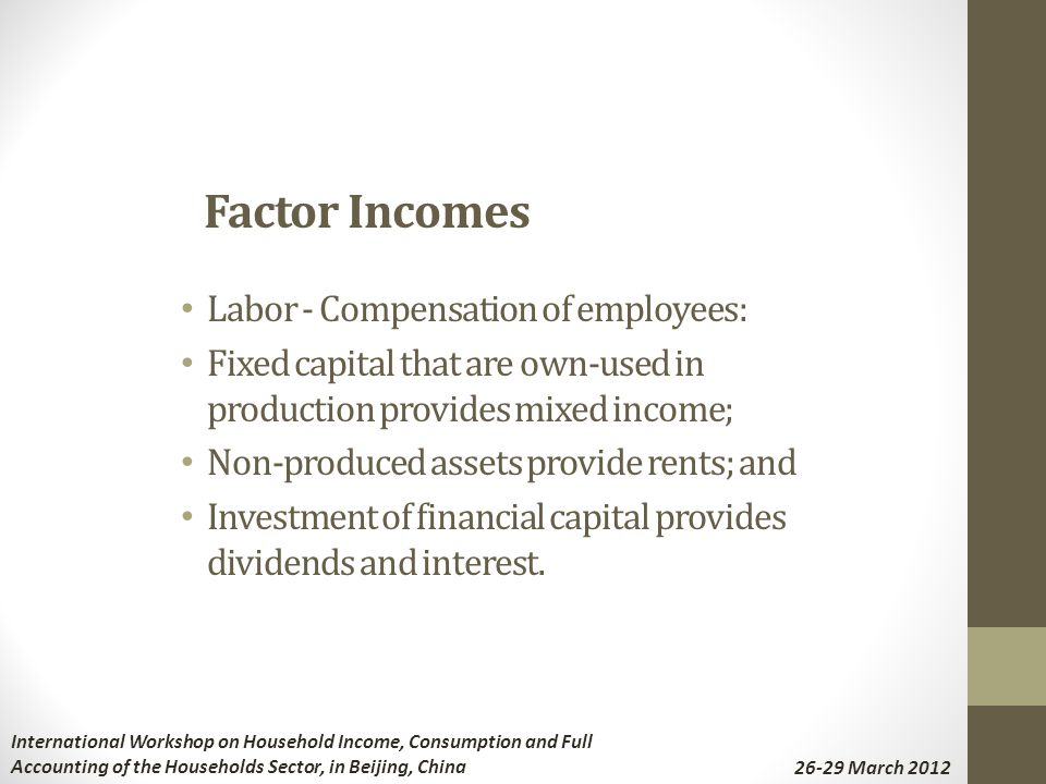 Labor - Compensation of employees: Fixed capital that are own-used in production provides mixed income; Non-produced assets provide rents; and Investment of financial capital provides dividends and interest.