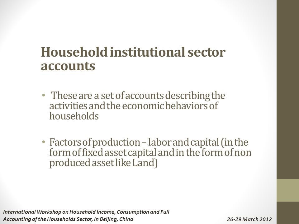 Household institutional sector accounts These are a set of accounts describing the activities and the economic behaviors of households Factors of production – labor and capital (in the form of fixed asset capital and in the form of non produced asset like Land) International Workshop on Household Income, Consumption and Full Accounting of the Households Sector, in Beijing, China 26-29 March 2012
