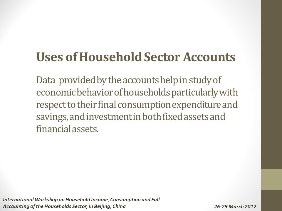 Uses of Household Sector Accounts Data provided by the accounts help in study of economic behavior of households particularly with respect to their final consumption expenditure and savings, and investment in both fixed assets and financial assets.