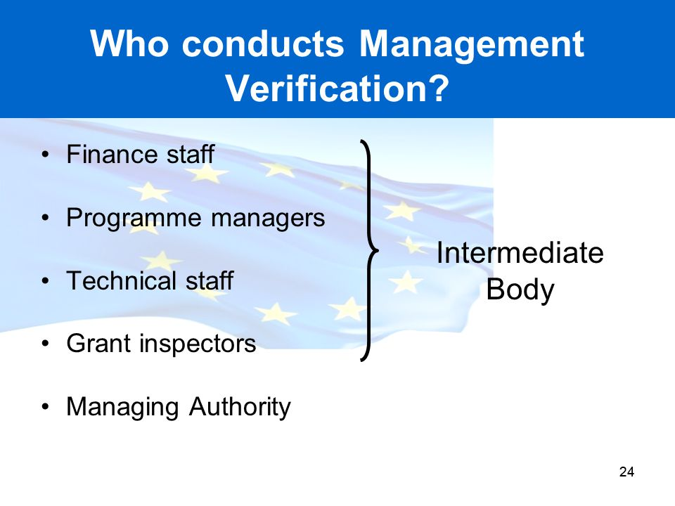 24 Who conducts Management Verification? Finance staff Programme managers Technical staff Grant inspectors Managing Authority Intermediate Body 24
