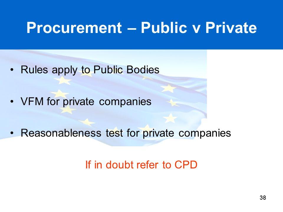 38 Procurement – Public v Private Rules apply to Public Bodies VFM for private companies Reasonableness test for private companies If in doubt refer t
