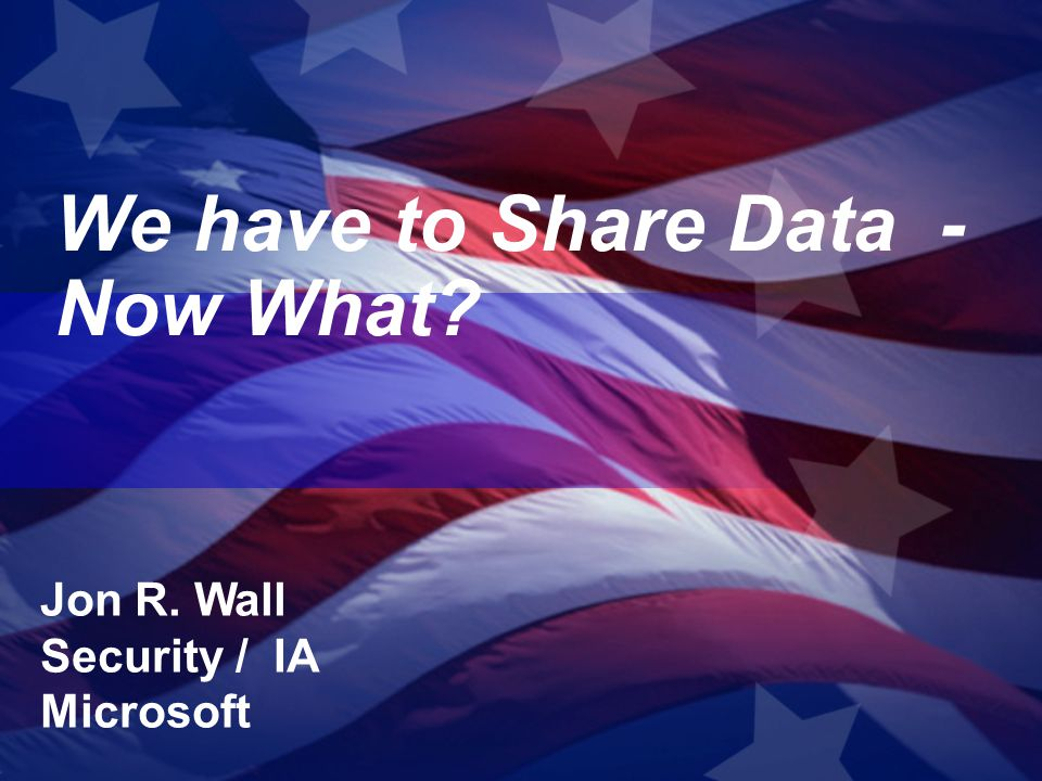 We have to Share Data - Now What? Jon R. Wall Security / IA Microsoft