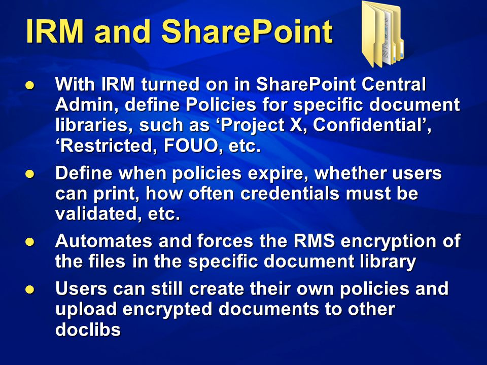 With IRM turned on in SharePoint Central Admin, define Policies for specific document libraries, such as Project X, Confidential, Restricted, FOUO, et