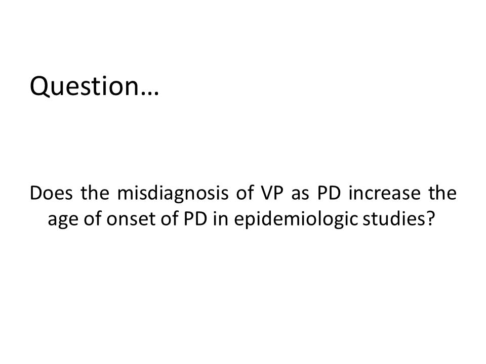 Question… Does the misdiagnosis of VP as PD increase the age of onset of PD in epidemiologic studies?