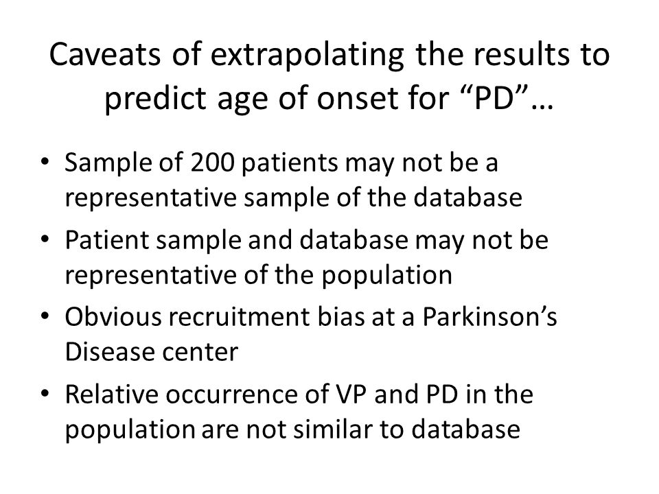Caveats of extrapolating the results to predict age of onset for PD… Sample of 200 patients may not be a representative sample of the database Patient sample and database may not be representative of the population Obvious recruitment bias at a Parkinsons Disease center Relative occurrence of VP and PD in the population are not similar to database