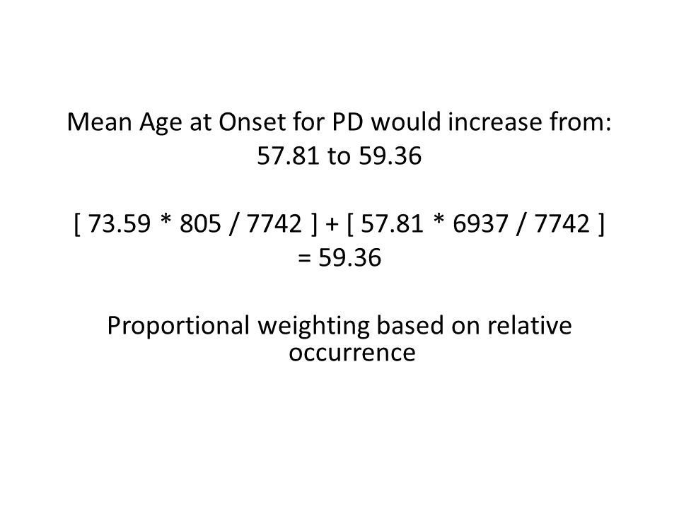Mean Age at Onset for PD would increase from: 57.81 to 59.36 [ 73.59 * 805 / 7742 ] + [ 57.81 * 6937 / 7742 ] = 59.36 Proportional weighting based on relative occurrence