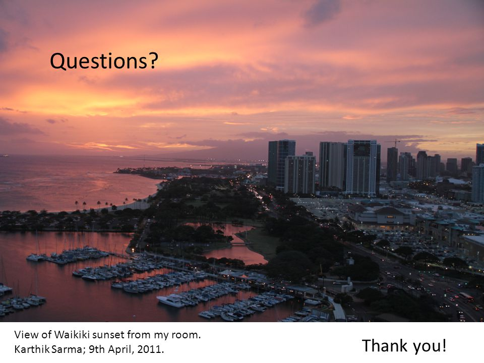 View of Waikiki sunset from my room. Karthik Sarma; 9th April, 2011. Questions? Thank you!