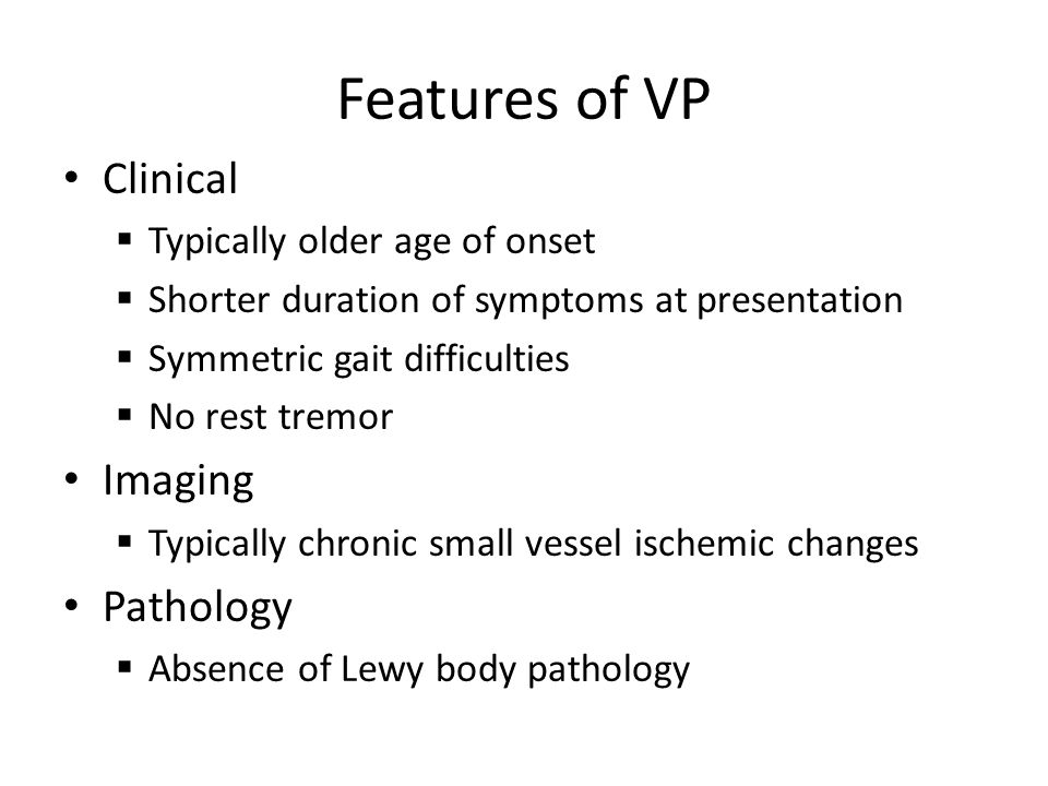 Features of VP Clinical Typically older age of onset Shorter duration of symptoms at presentation Symmetric gait difficulties No rest tremor Imaging Typically chronic small vessel ischemic changes Pathology Absence of Lewy body pathology
