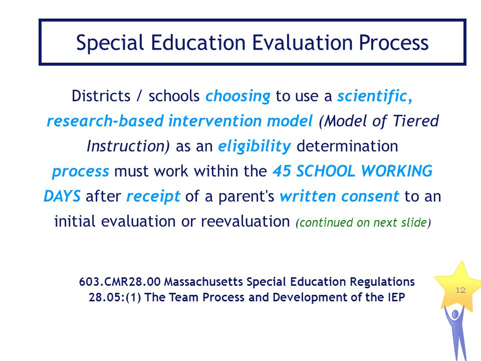 12 Special Education Evaluation Process Districts / schools choosing to use a scientific, research-based intervention model (Model of Tiered Instructi