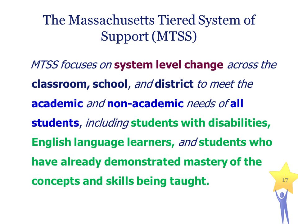 17 The Massachusetts Tiered System of Support (MTSS) MTSS focuses on system level change across the classroom, school, and district to meet the academ