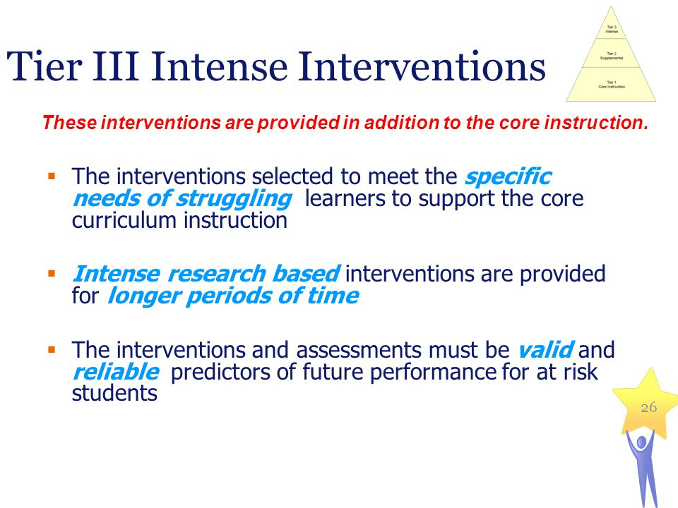 26 Tier III Intense Interventions The interventions selected to meet the specific needs of struggling learners to support the core curriculum instruct