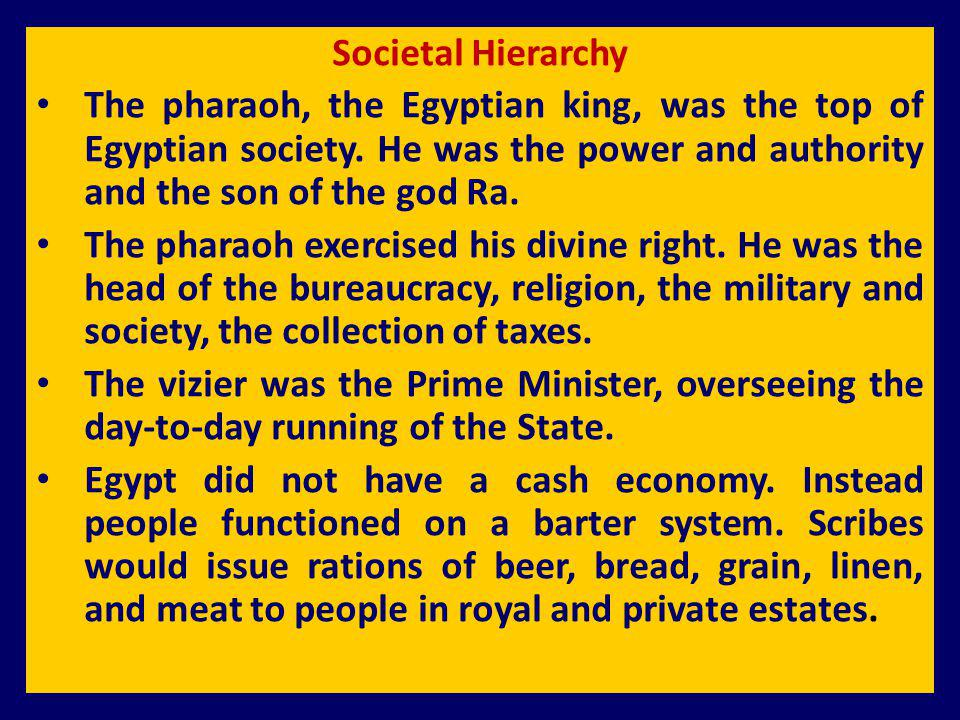 Societal Hierarchy The pharaoh, the Egyptian king, was the top of Egyptian society. He was the power and authority and the son of the god Ra. The phar