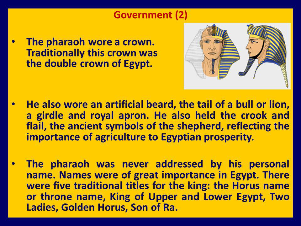 Government (2) The pharaoh wore a crown. Traditionally this crown was the double crown of Egypt. He also wore an artificial beard, the tail of a bull