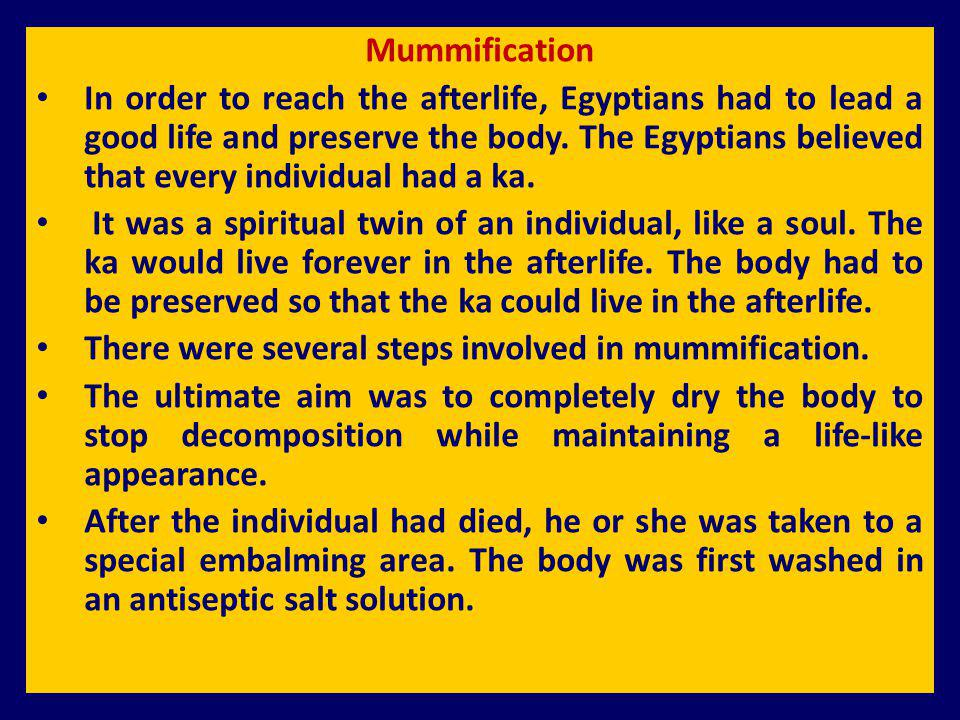 Mummification In order to reach the afterlife, Egyptians had to lead a good life and preserve the body. The Egyptians believed that every individual h