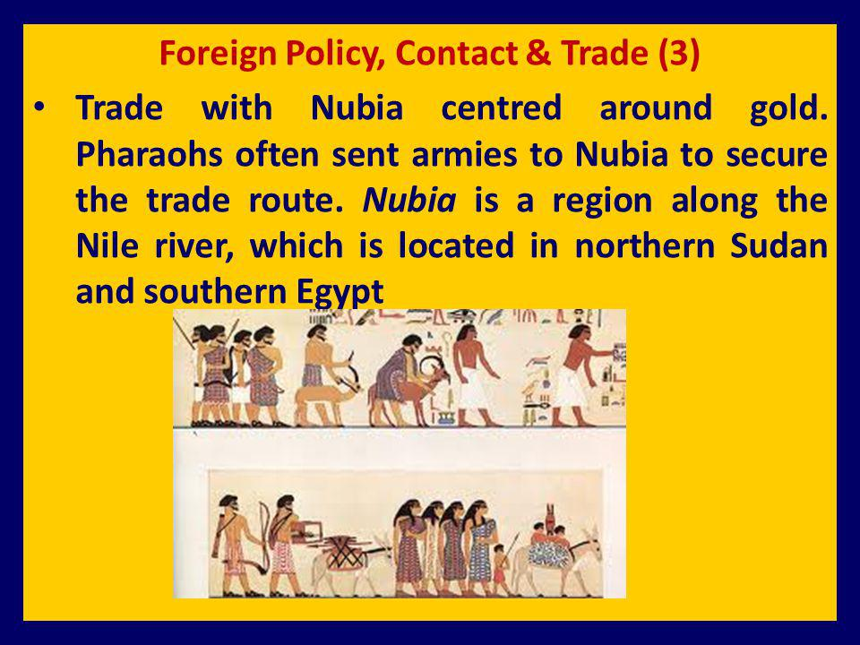 Foreign Policy, Contact & Trade (3) Trade with Nubia centred around gold. Pharaohs often sent armies to Nubia to secure the trade route. Nubia is a re