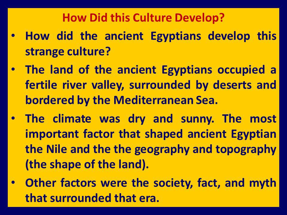 How Did this Culture Develop? How did the ancient Egyptians develop this strange culture? The land of the ancient Egyptians occupied a fertile river v