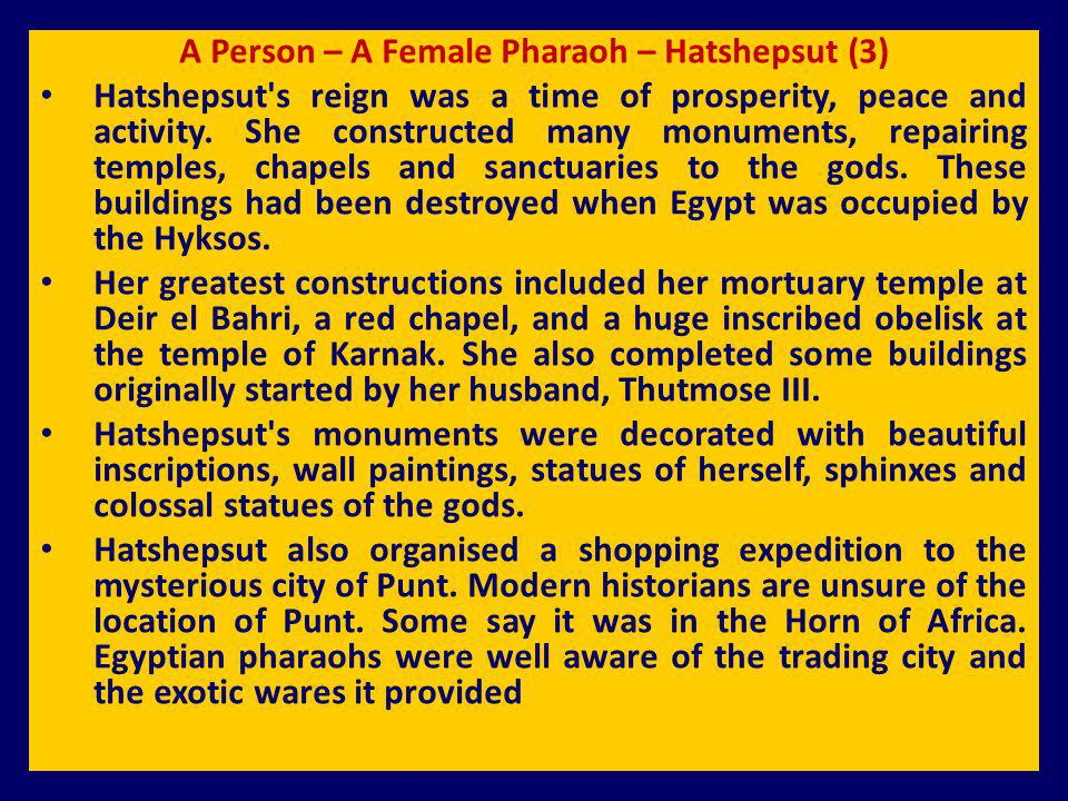 A Person – A Female Pharaoh – Hatshepsut (3) Hatshepsut's reign was a time of prosperity, peace and activity. She constructed many monuments, repairin