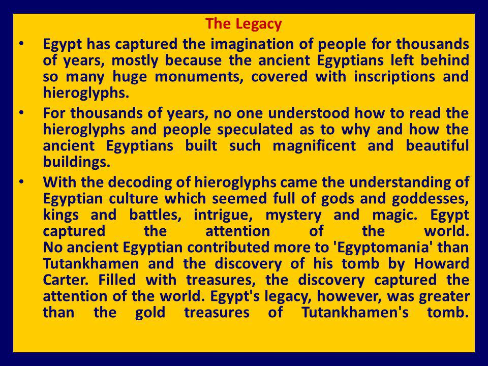 The Legacy Egypt has captured the imagination of people for thousands of years, mostly because the ancient Egyptians left behind so many huge monument