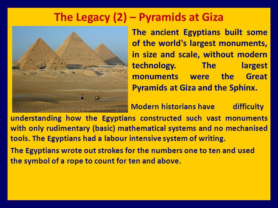 The Legacy (2) – Pyramids at Giza The ancient Egyptians built some of the world's largest monuments, in size and scale, without modern technology. The