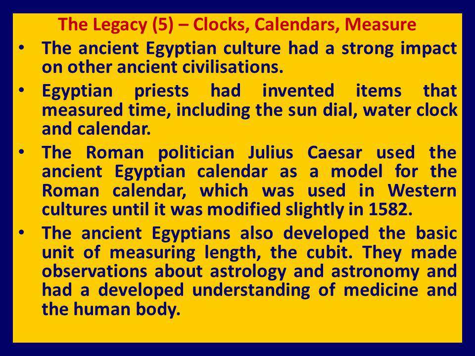 The Legacy (5) – Clocks, Calendars, Measure The ancient Egyptian culture had a strong impact on other ancient civilisations. Egyptian priests had inve