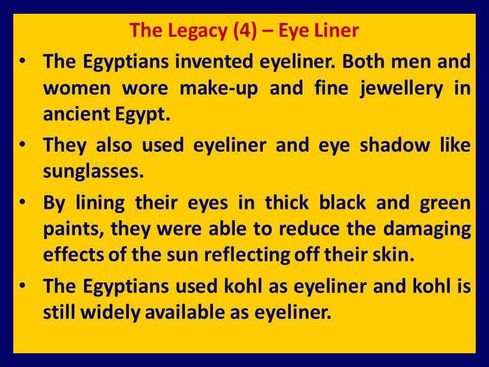 The Legacy (4) – Eye Liner The Egyptians invented eyeliner. Both men and women wore make-up and fine jewellery in ancient Egypt. They also used eyelin