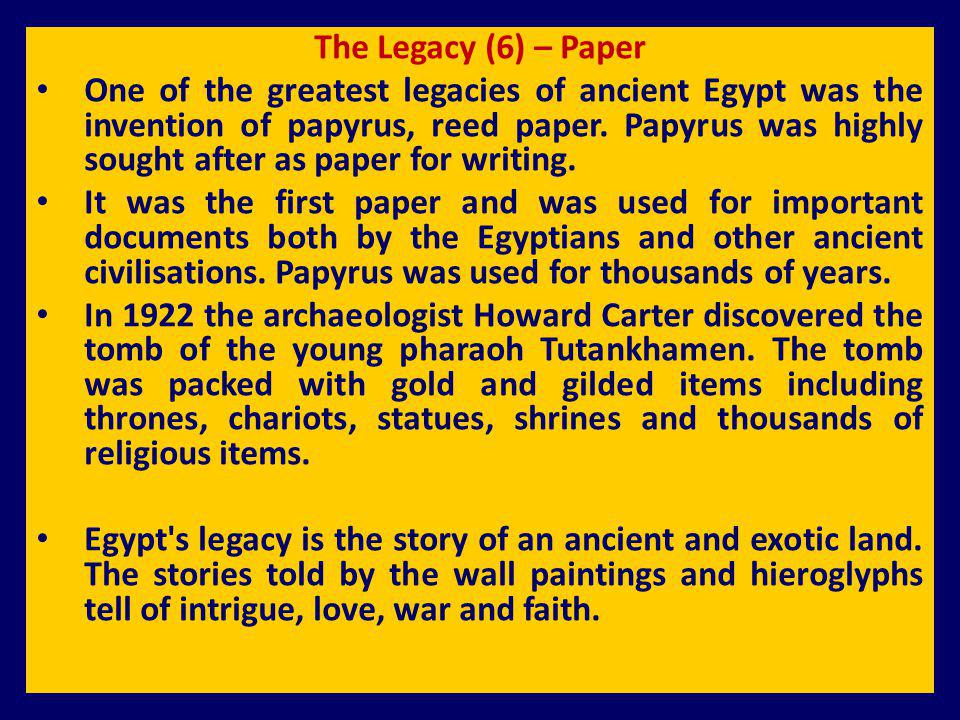 The Legacy (6) – Paper One of the greatest legacies of ancient Egypt was the invention of papyrus, reed paper. Papyrus was highly sought after as pape
