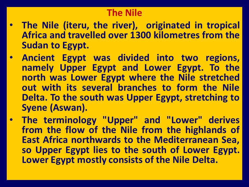 The Nile The Nile (iteru, the river), originated in tropical Africa and travelled over 1300 kilometres from the Sudan to Egypt. Ancient Egypt was divi
