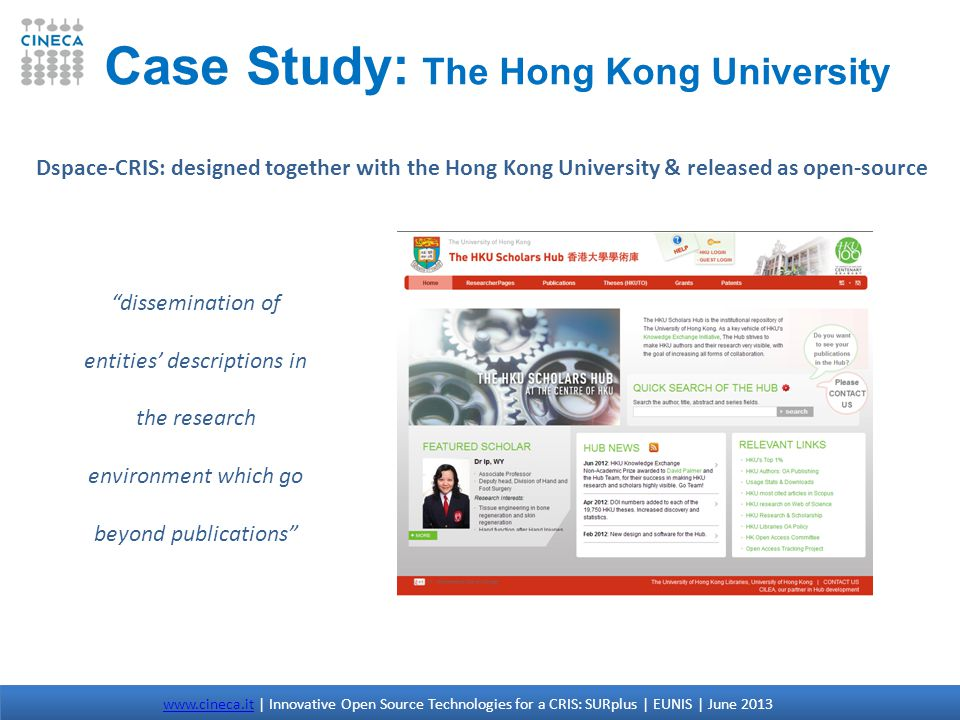 dissemination of entities descriptions in the research environment which go beyond publications Case Study: The Hong Kong University Dspace-CRIS: designed together with the Hong Kong University & released as open-source www.cineca.itwww.cineca.it | Innovative Open Source Technologies for a CRIS: SURplus | EUNIS | June 2013