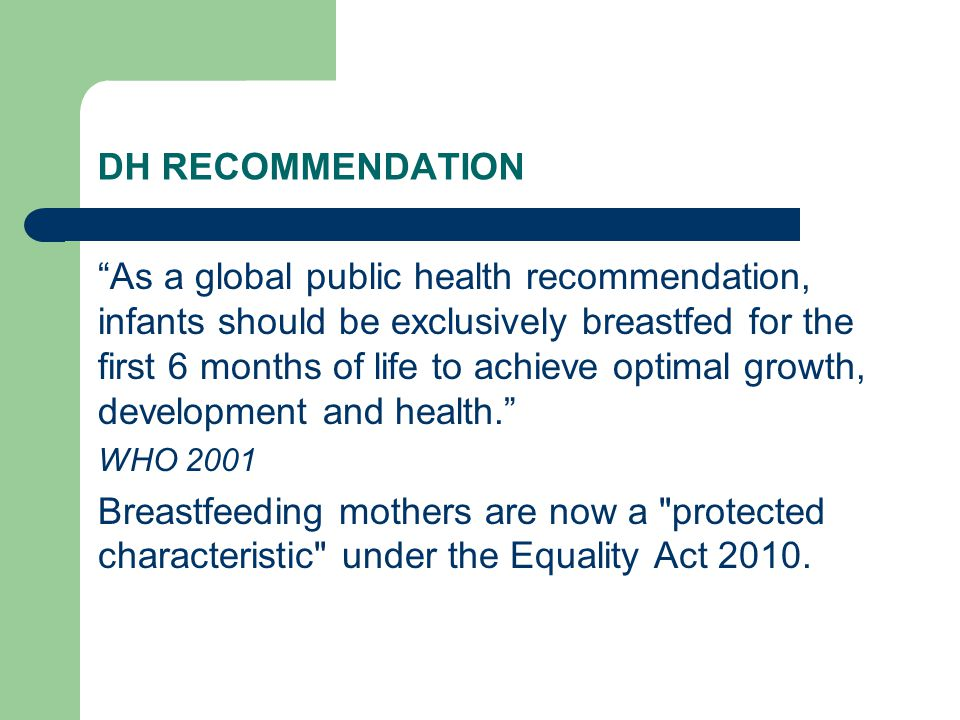 DH RECOMMENDATION As a global public health recommendation, infants should be exclusively breastfed for the first 6 months of life to achieve optimal