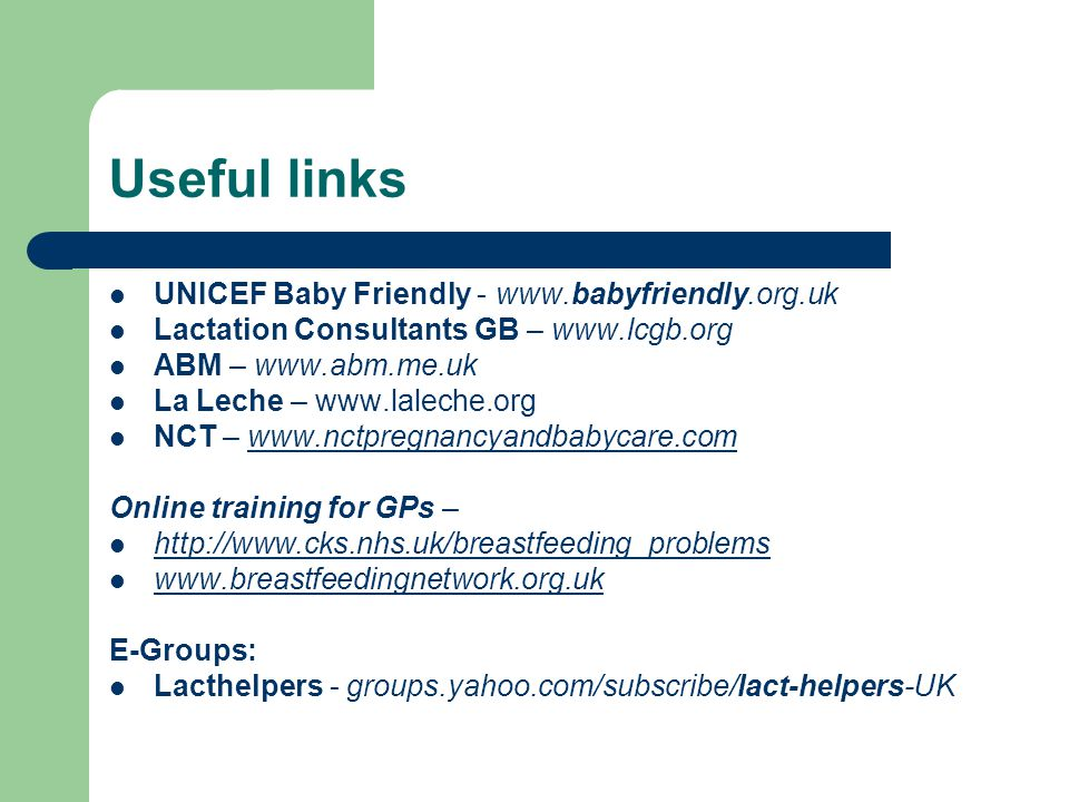 Useful links UNICEF Baby Friendly - www.babyfriendly.org.uk Lactation Consultants GB – www.lcgb.org ABM – www.abm.me.uk La Leche – www.laleche.org NCT