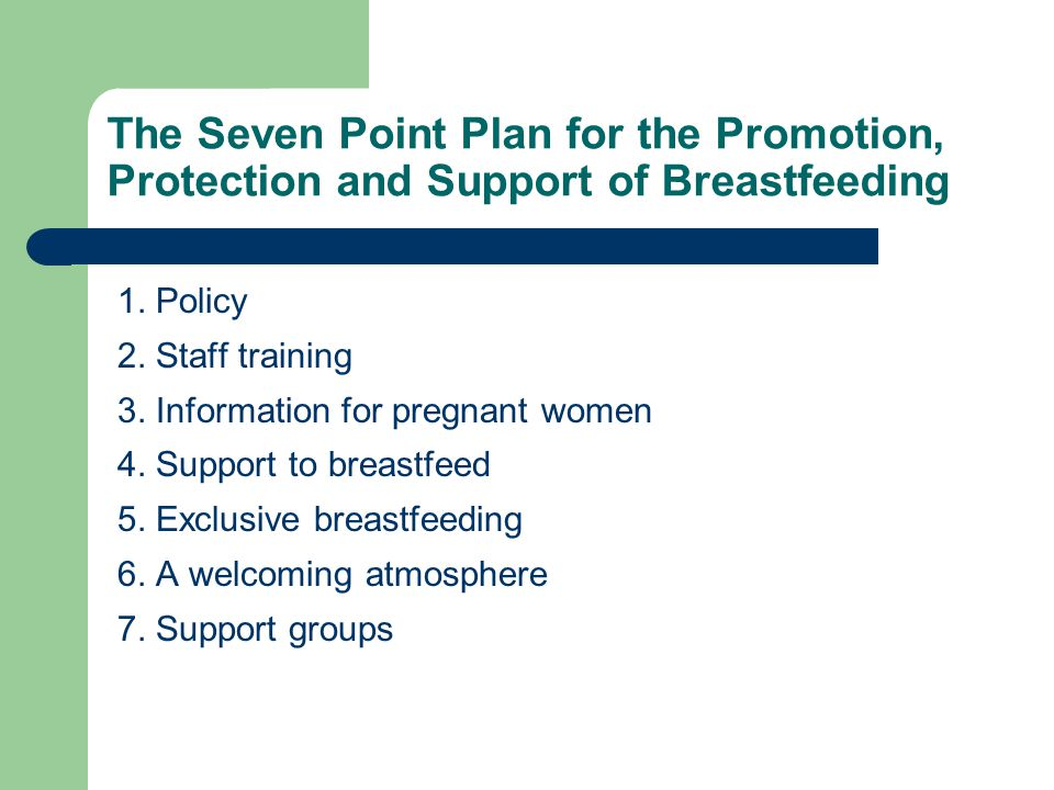 The Seven Point Plan for the Promotion, Protection and Support of Breastfeeding 1. Policy 2. Staff training 3. Information for pregnant women 4. Suppo