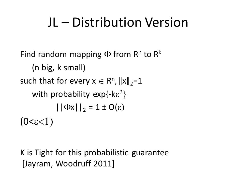 JL – Distribution Version Find random mapping from R n to R k (n big, k small) such that for every x R n, ǁxǁ 2 =1 with probability exp{-k || x|| 2 = 1 ± O( (0< K is Tight for this probabilistic guarantee [Jayram, Woodruff 2011]