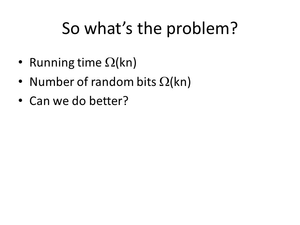 So whats the problem Running time (kn) Number of random bits (kn) Can we do better