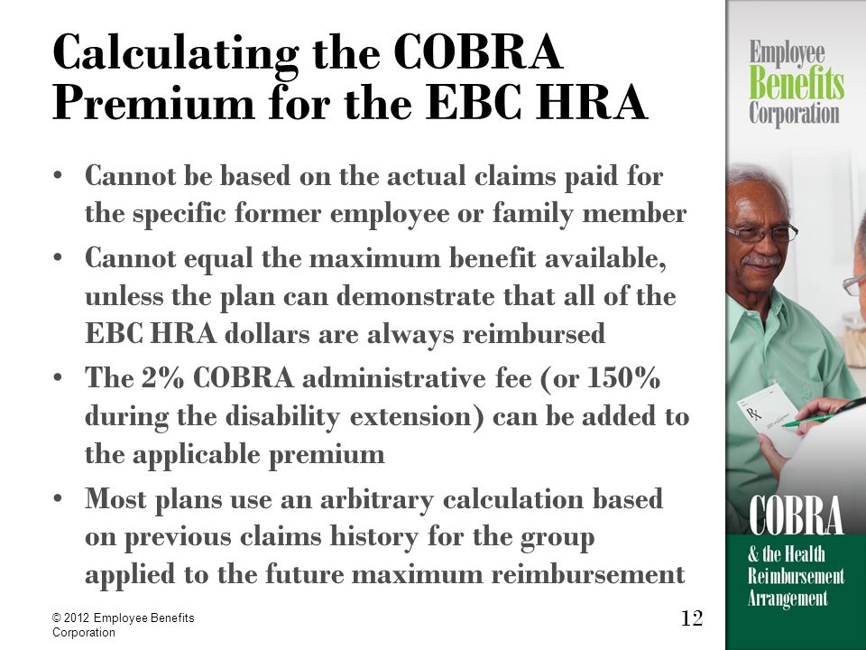 12 © 2012 Employee Benefits Corporation 12 Calculating the COBRA Premium for the EBC HRA Cannot be based on the actual claims paid for the specific former employee or family member Cannot equal the maximum benefit available, unless the plan can demonstrate that all of the EBC HRA dollars are always reimbursed The 2% COBRA administrative fee (or 150% during the disability extension) can be added to the applicable premium Most plans use an arbitrary calculation based on previous claims history for the group applied to the future maximum reimbursement