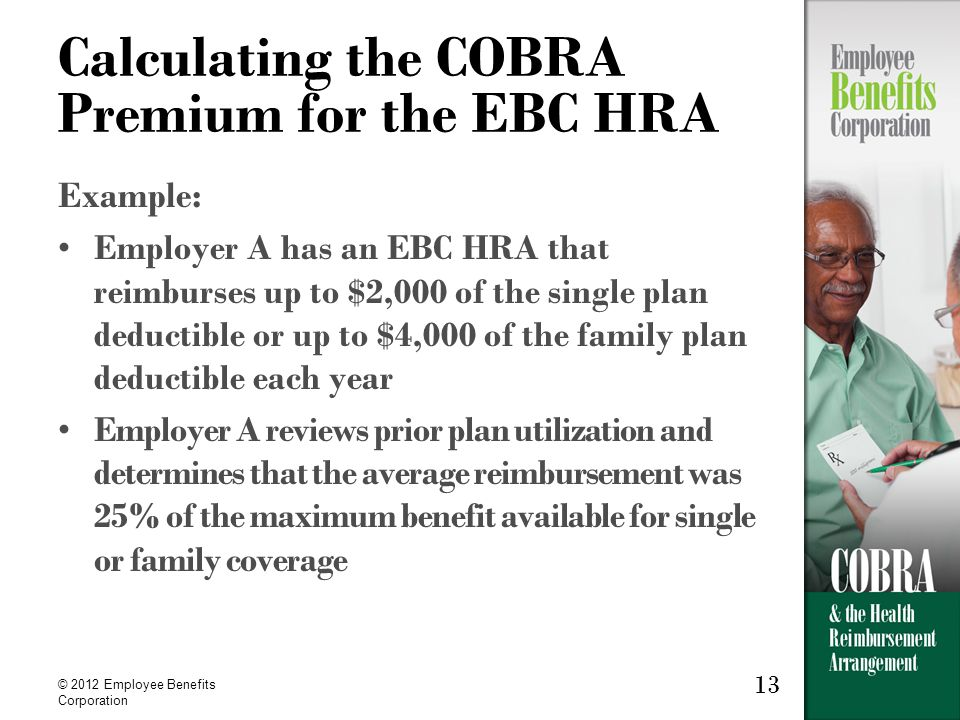 13 © 2012 Employee Benefits Corporation 13 Calculating the COBRA Premium for the EBC HRA Example: Employer A has an EBC HRA that reimburses up to $2,000 of the single plan deductible or up to $4,000 of the family plan deductible each year Employer A reviews prior plan utilization and determines that the average reimbursement was 25% of the maximum benefit available for single or family coverage